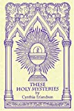 These Holy Mysteries, Cynthia Erlandson, 1420804979