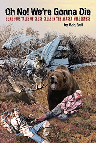 Oh No! We're Gonna Die: Humorous Tales of Close Calls in the Alaskan Wilderness (Bell Wilderness)
