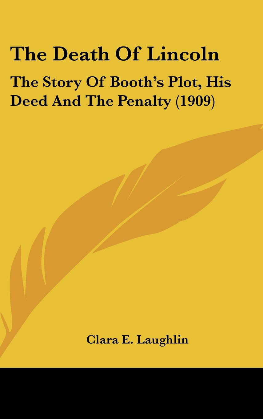 Read Online The Death Of Lincoln: The Story Of Booth's Plot, His Deed And The Penalty (1909) ebook