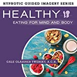 Healthy Eating for Mind and Body: The Hypnotic Guided Imagery Series | Gale Glassner Twersky ACH