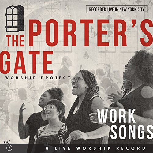 The Porter's Gate - Work Songs: The Porter's Gate Worship Project Vol 1 2017