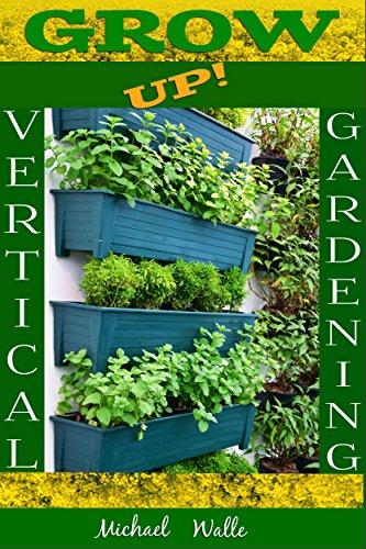 Gardening: Vertical Gardening! Grow Up! (Botanical, home garden, horticulture, garden, gardening, plants, raised garden) by [Walle, Michael]