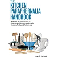 Image for The Kitchen Paraphernalia Handbook: Hundreds of Substitutions for Common and Uncommon Utensils, Gadgets, Tools, and Techniques