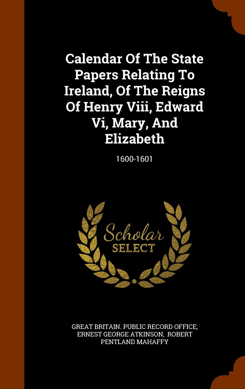 Download Calendar Of The State Papers Relating To Ireland, Of The Reigns Of Henry Viii, Edward Vi, Mary, And Elizabeth: 1600-1601 PDF