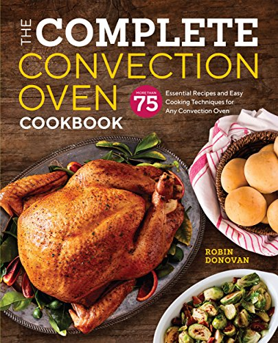The Complete Convection Oven Cookbook: 75 Essential Recipes and Easy Cooking Techniques for Any Convection Oven cover