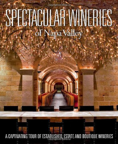 Spectacular Wineries of Napa Valley: A Captivating Tour of Established, Estate and Boutique Wineries (Spectacular Wineries series)