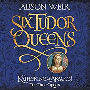 Six Tudor Queens: Katherine of Aragon, the True Queen Audiobook