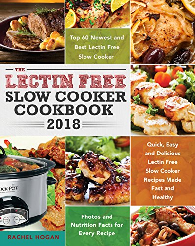 The Lectin Free Slow Cooker Cookbook 2018: Quick, Easy and Delicious Lectin Free Slow Cooker Recipes Made Fast and Healthy - Top 60 Lectin Free Slow Cooker Recipe - Photos and Nutrition info Included by Rachel Hogan