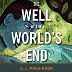 The Well at the World's End: The Epic True Story of One Man's Search for the Secret to Eternal Youth | A. J. Mackinnon