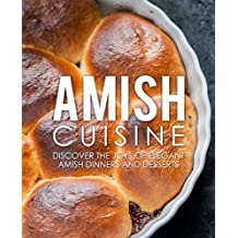 Amish Cuisine: Discover the Joys of Elegant Amish Dinners and Desserts (2nd Edition)