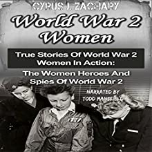 World War 2 Women: True Stories of World War 2 Women in Action: The Women Heroes and Spies of World War 2 Audiobook by Cyrus J. Zachary Narrated by Todd Mansfield