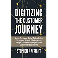 Digitizing The Customer Journey: Using the Latest Digital Technologies to Support Growth, Efficiency and Delight…