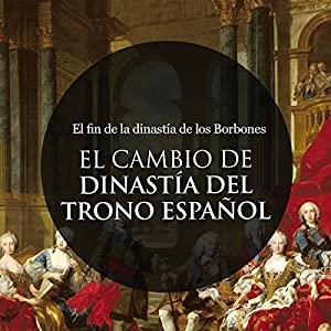 El Cambio de Dinastía en el trono Español: El fin de la dinastía de los Borbones [The Change of Dynasty in the Spanish Throne: The End of the Dynasty of the Bourbons] Audiobook