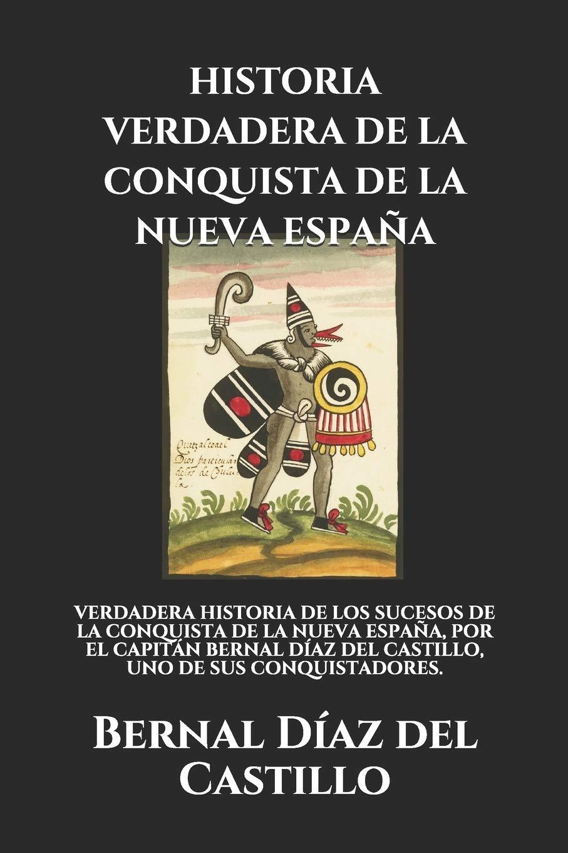 HISTORIA VERDADERA DE LA CONQUISTA DE LA NUEVA ESPAÑA: VERDADERA HISTORIA DE LOS SUCESOS DE LA CONQUISTA DE LA NUEVA ESPAÑA, POR EL CAPITÁN BERNAL DÍAZ DEL CASTILLO, UNO DE SUS CONQUISTADORES.: