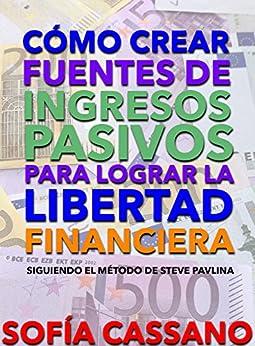 Cómo crear fuentes de ingresos pasivos para lograr la libertad financiera: Siguiendo el método de Steve Pavlina (Spanish Edition) by [Cassano, Sofía]