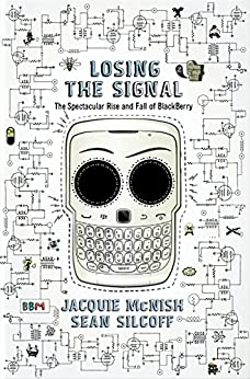 Losing The Signal: The Spectacular Rise and Fall of BlackBerry by [McNish, Jacquie, Silcoff, Sean]