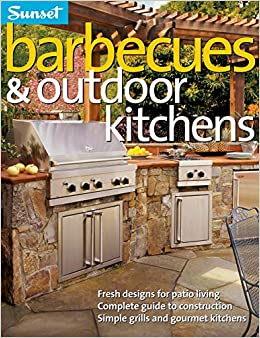 Barbecues Outdoor Kitchens Fresh Design For Patio Living Complete Guide To Construction Simple Grills And Gourmet Kitchens The Editors Of Sunset 9780376010445 Amazon Com Books