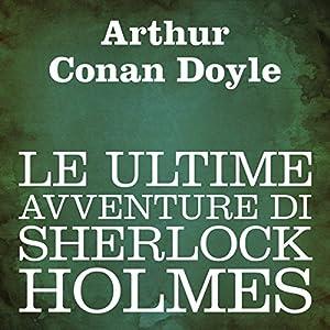 Le ultime avventure di Sherlock Holmes [The Last Adventure of Sherlock Holmes] Audiobook