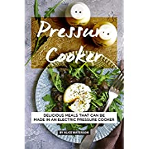 Pressure Cooker Recipes Cookbook: Delicious Meals That Can Be Made in An Electric Pressure Cooker