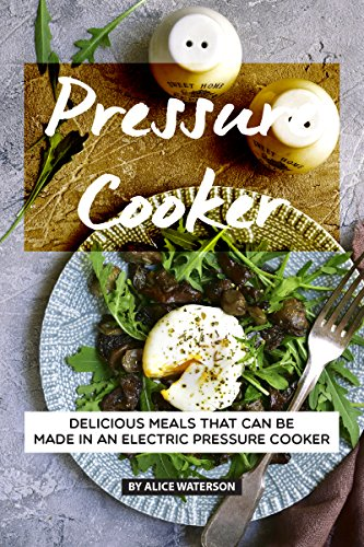 Pressure Cooker Recipes Cookbook: Delicious Meals That Can Be Made in An Electric Pressure Cooker by Alice Waterson