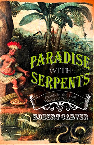 Paradise With Serpents: Travels in the Lost World of Paraguay (Text Only) by