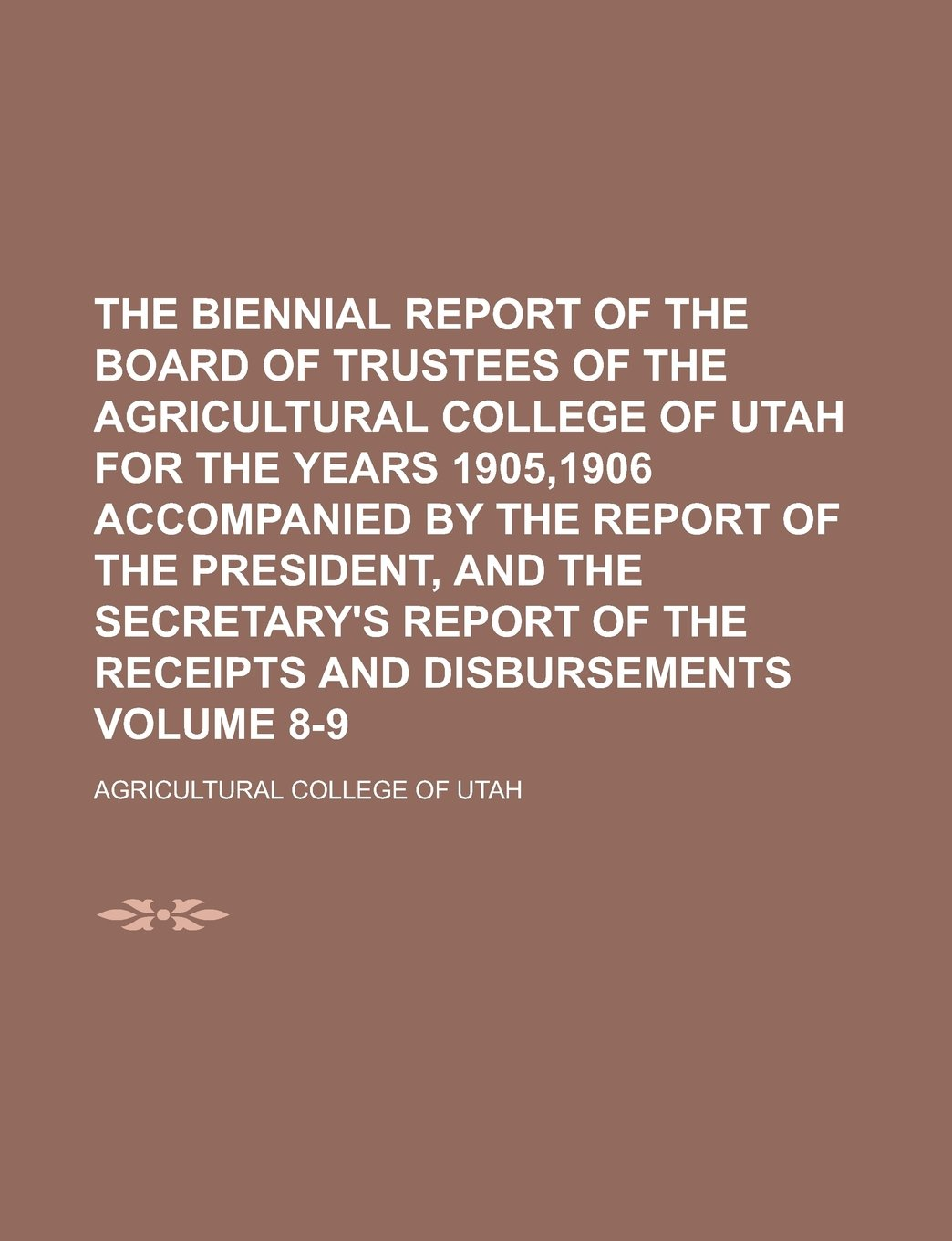 Download The biennial report of the Board of Trustees of the Agricultural College of Utah for the years 1905,1906 accompanied by the Report of the President, ... of the receipts and disbursements Volume 8-9 PDF