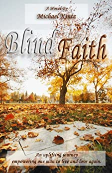 Blind Faith: An uplifting journey empowering one man to live and love again by [Kintz, Michael]