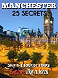 Manchester 25 Secrets - The Locals Travel Guide  For Your Trip to Manchester (England) 2016: Skip the tourist traps and explore like a local : Where to Go, Eat & Party in Manchester