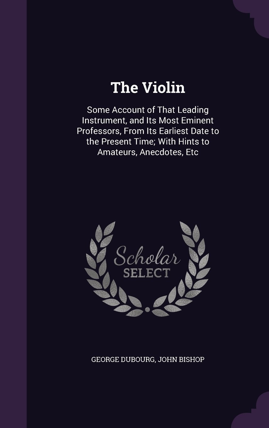 The Violin: Some Account of That Leading Instrument, and Its Most Eminent Professors, from Its Earliest Date to the Present Time; With Hints to Amateurs, Anecdotes, Etc pdf epub