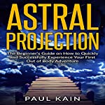 Astral Projection: The Beginner's Guide on How to Quickly and Successfully Experience Your First out of Body Adventure | Paul Kain