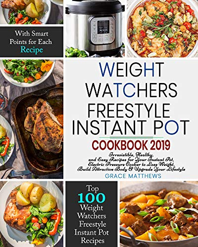 Weight Watchers Freestyle Instant Pot Cookbook 2019: Irresistible, Healthy, and Easy Recipes for Your Instant Pot, Electric Pressure Cooker to Lose Weight, Build Body & Upgrade Your Lifestyle by Grace  Matthews