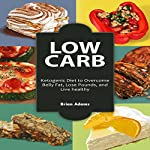 Low Carb: Ketogenic Diet to Overcome Belly Fat, Lose Pounds, and Live Healthy | Brian Adams