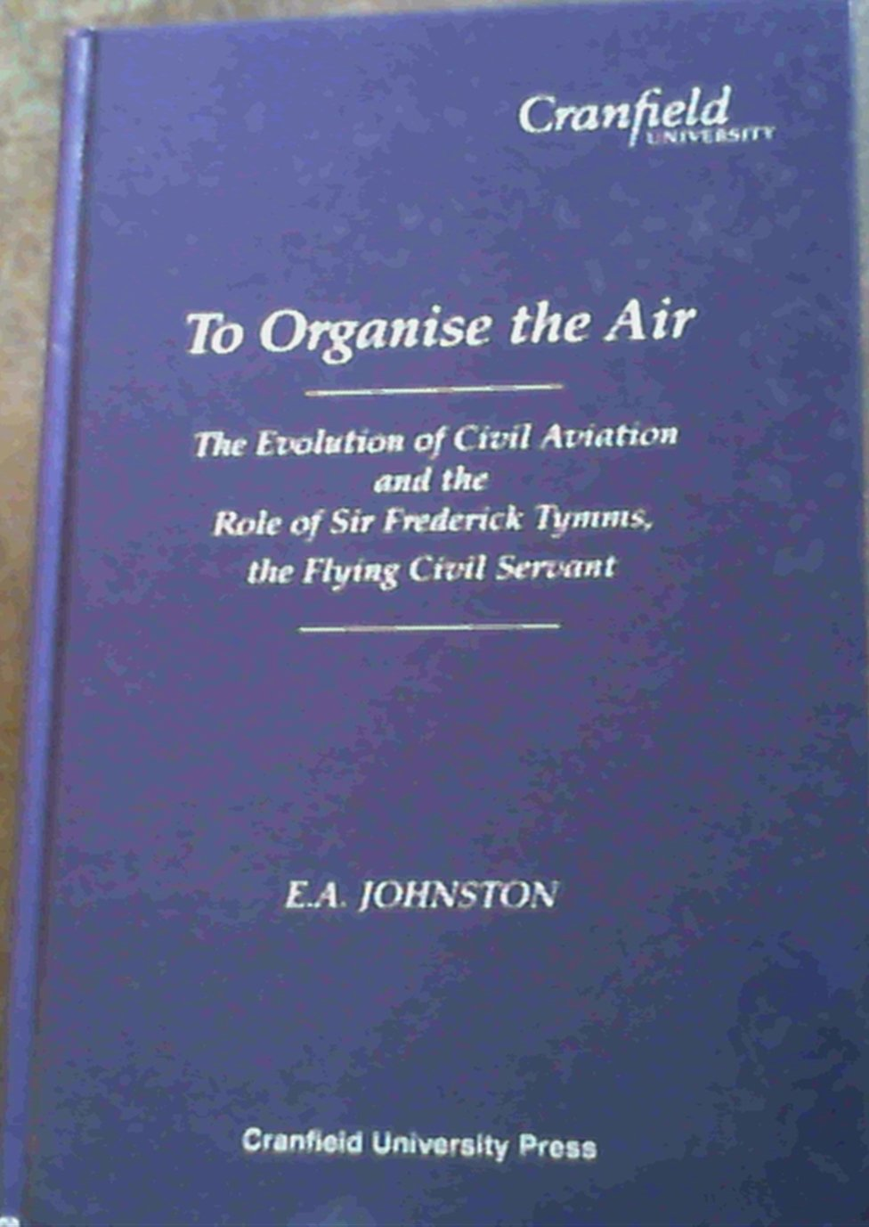 To Organise the Air: Evolution of Civil Aviation and the Role of Sir Frederick Tymms the Flying Civil Servant