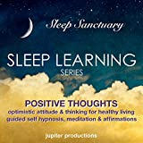 Positive Thoughts, Optimistic Attitude & Thinking for Healthy Living: Sleep Learning, Guided Self Hypnosis, Meditation & Affirmations