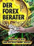 Der Forex Berater: Möchten Sie alles über den Forex Markt wissen? (German Edition)