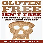 Gluten Free Isn't Free: You Probably Don't Need that Gluten Free Diet | Mathew Wilt