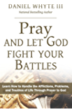 Pray and Let God Fight Your Battles: Learn How to Handle the Afflictions, Problems, and Troubles of Life Through Prayer to God (Praying Through the Bible Book 5)