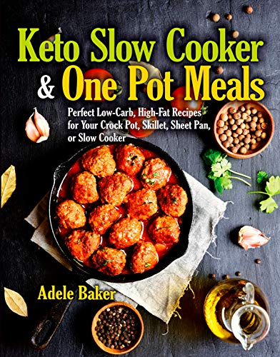 Keto Slow Cooker & One Pot Meals: Perfect Low-Carb, High-Fat Recipes for Your Crock Pot, Skillet, Sheet Pan, or Slow Cooker (keto slow cooker cookbook, keto slow cooker book, keto crockpot cookbook) by Adele Baker