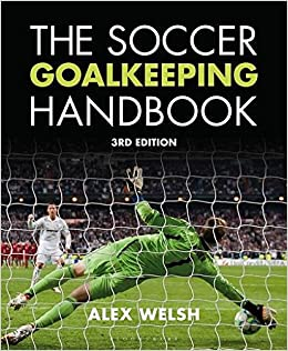 The Soccer Goalkeeping Handbook 3rd Edition: Alex Welsh
