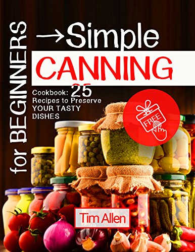 For beginners - simple canning. Cookbook: 25 recipes to preserve your tasty dishes. by [Allen, Tim]