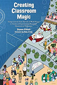 Creating Classroom Magic: Using Lessons from the Life of Walt Disney to Create an Experimental Prototype Classroom of Tomorrow by [Pollock, Shauna]