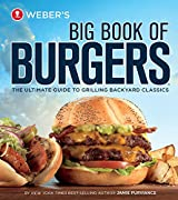 Weber's Big Book of Burgers: The Ultimate Guide to Grilling Backyard Classics