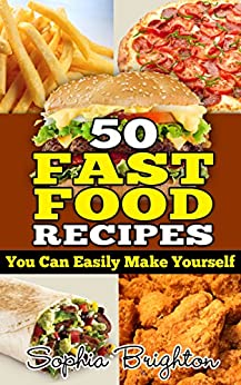 50 Fast Food Recipes: You Can Easily Make Yourself (Fast Food For Restaurants,Fast Easy Quick Recipes,Fast Food Recipes For Lunch,Best Fast Food Recipes Ever,) by [Brighton, Sophia]