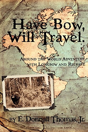 Have Bow, Will Travel: Around the World Adventure with Longbow and Recurve by Jr. E. Donnall Thomas (2010-12-10)