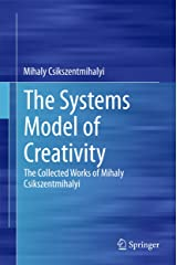 The Systems Model of Creativity: The Collected Works of Mihaly Csikszentmihalyi Kindle Edition