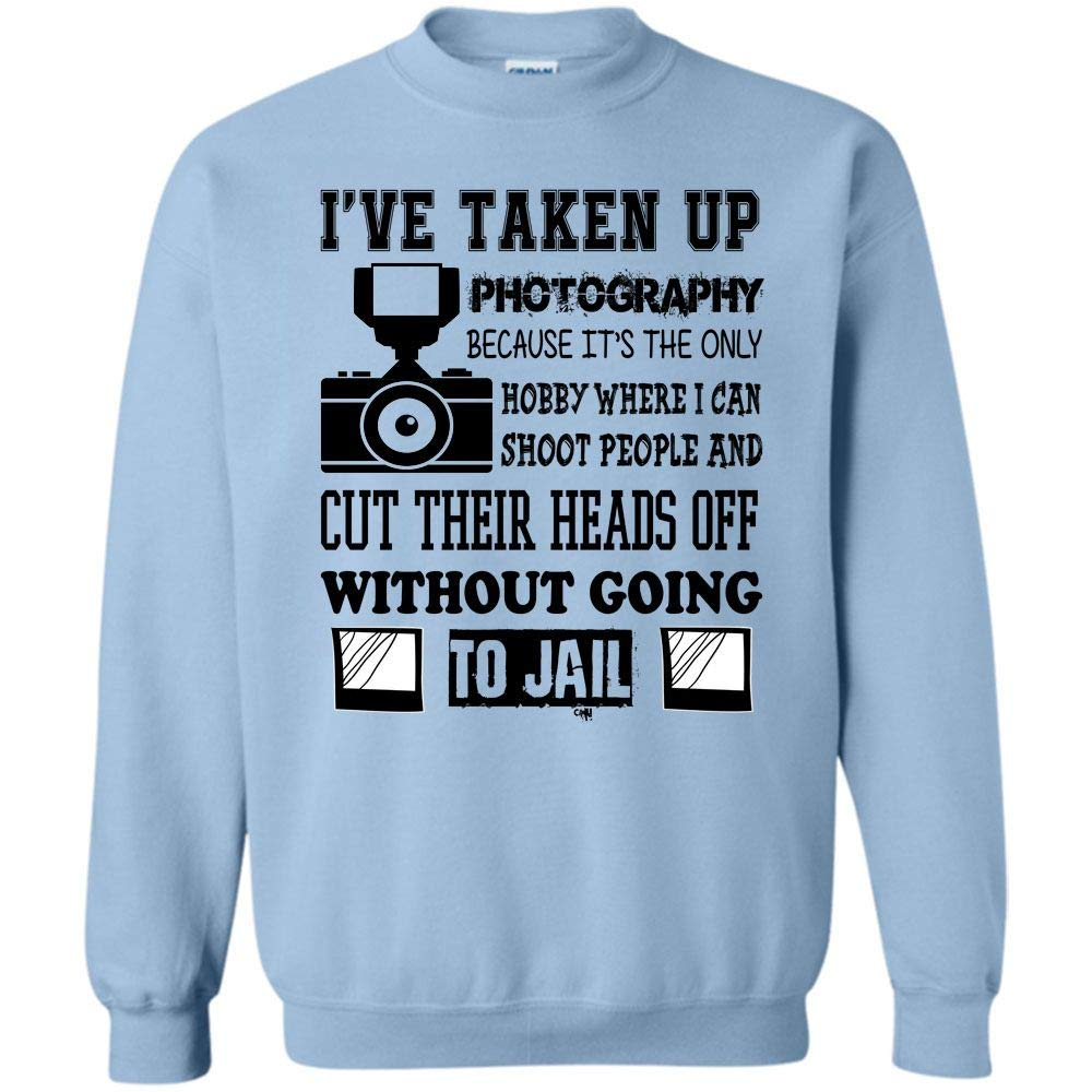 Where I Can Shoot People Without Going To Jail I Ve Taken Up Photography Sweatsh Shirts
