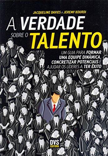 A Verdade Sobre o Talento. Um Guia Para Formar Uma Equipe Dinâmica, Concretizar Potenciais e Ajudar os Líderes a Ter Êxito