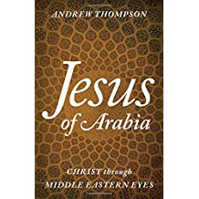 Jesus of Arabia: Christ through Middle Eastern Eyes