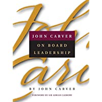 John Carver on Board Leadership: Selected Writingsfrom the Creator of the World's Most Provocative  and Systematic Governance Model