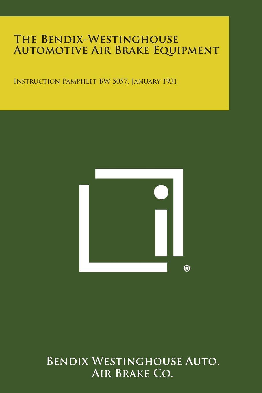 The Bendix-Westinghouse Automotive Air Brake Equipment: Instruction Pamphlet Bw 5057, January 1931 pdf epub